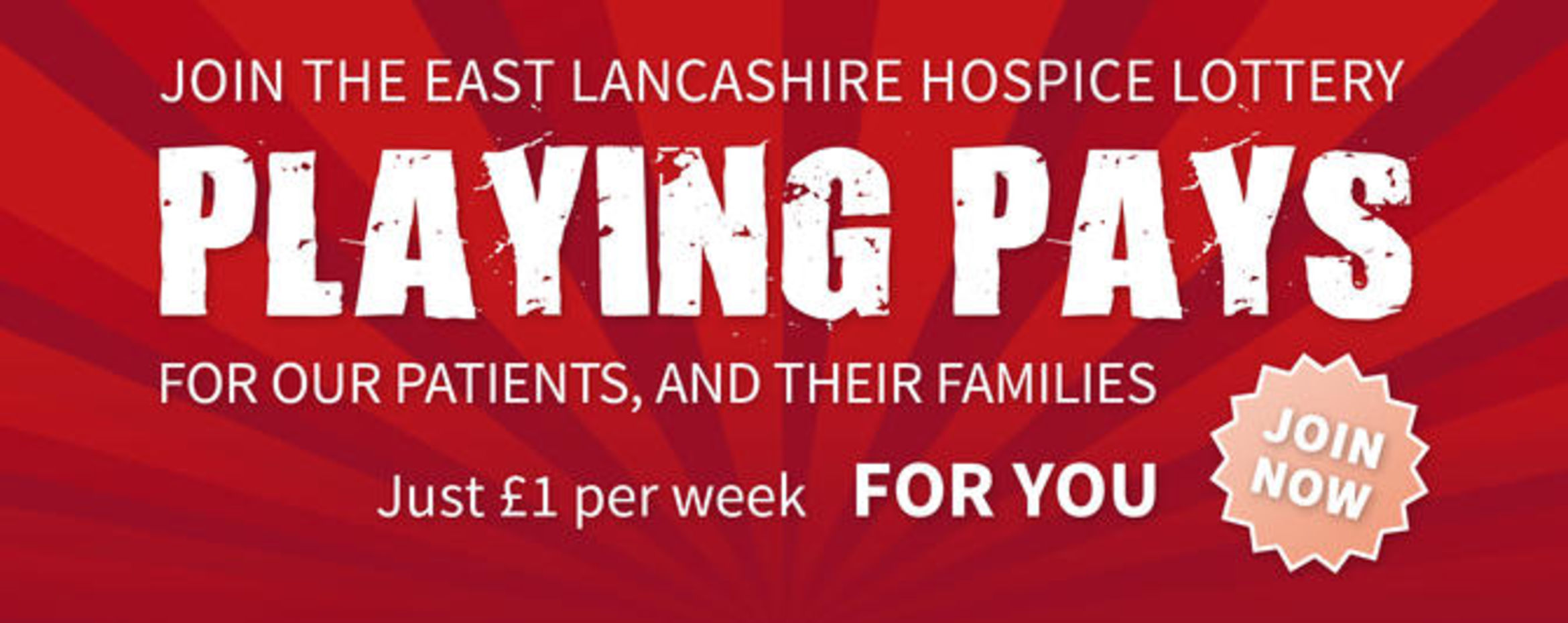 Joing the east Lancashire Hospice Lottery. PLAYING PAYS. For our patients, and their families. Just £1 per week FOR YOU. JOIN NOW